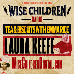 Tea & Biscuits with Emma Rice & Laura Keefe